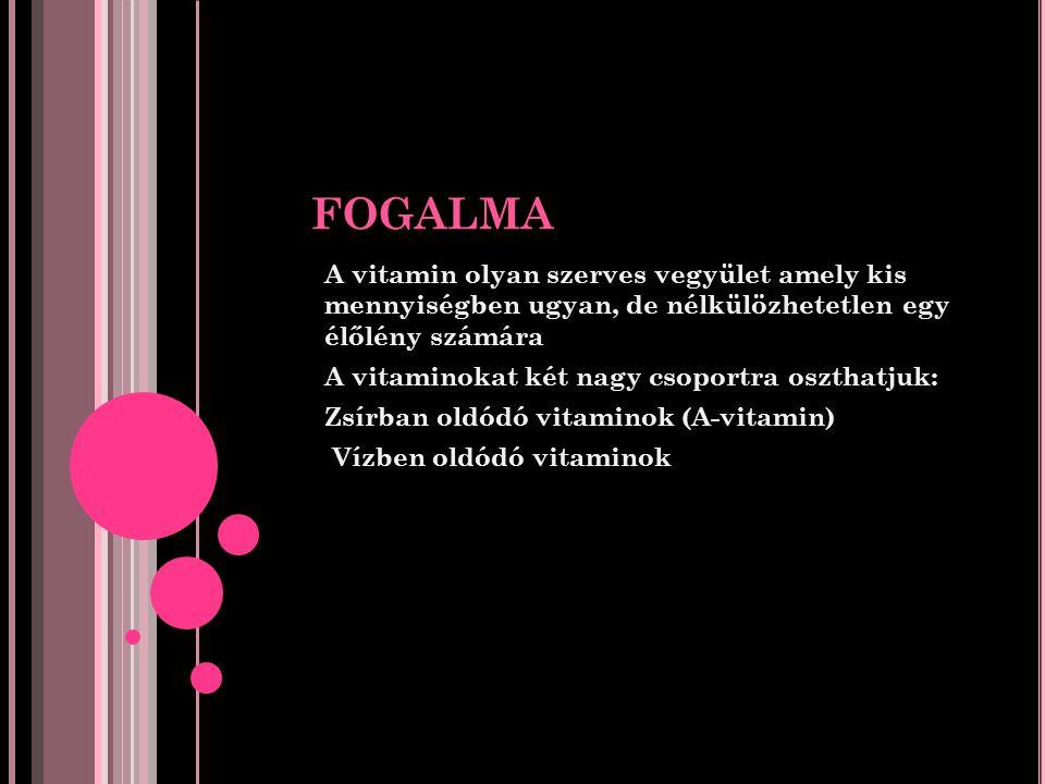 FOGALMA A vitamin olyan szerves vegyület amely kis mennyiségben ugyan, de nélkülözhetetlen egy élőlény számára A vitaminokat két nagy csoportra oszthatjuk: Zsírban oldódó vitaminok (A-vitamin) Vízben oldódó vitaminok