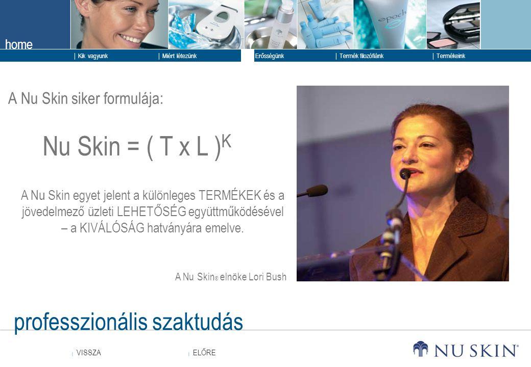 home  ELŐRE ELŐRE  VISSZA VISSZA  Kik vagyunk  Erősségünk  Termék filozófiánk  Termékeink  Miért létezünk professzionális szaktudás A Nu Skin ®