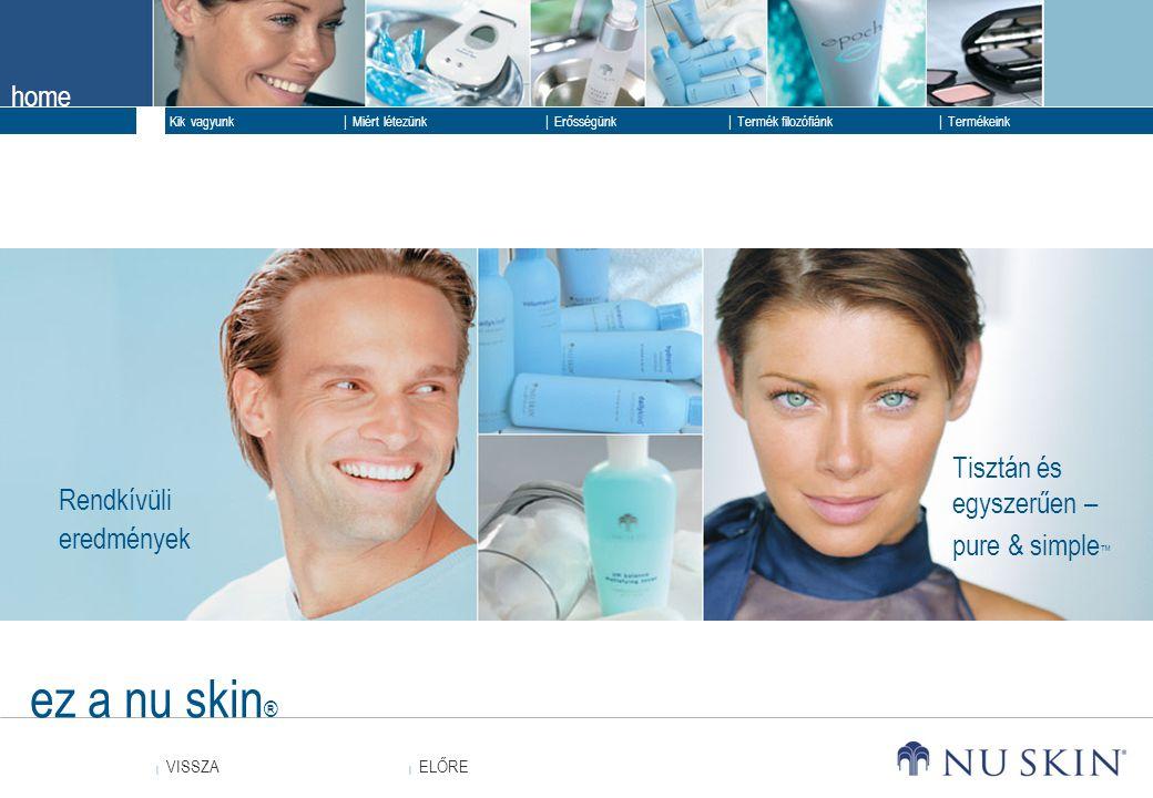 home  ELŐRE ELŐRE  VISSZA VISSZA  Kik vagyunk  Erősségünk  Termék filozófiánk  Termékeink  Miért létezünk ez a nu skin ® Rendkívüli eredmények