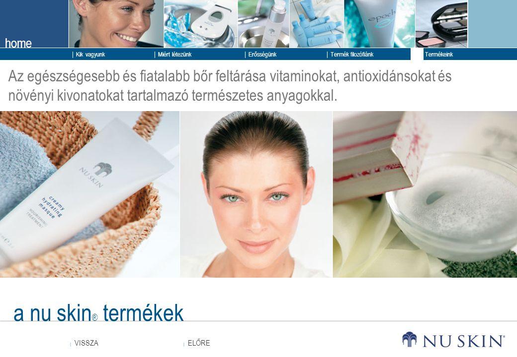 home  ELŐRE ELŐRE  VISSZA VISSZA  Kik vagyunk  Erősségünk  Termék filozófiánk  Termékeink  Miért létezünk a nu skin ® termékek Az egészségesebb