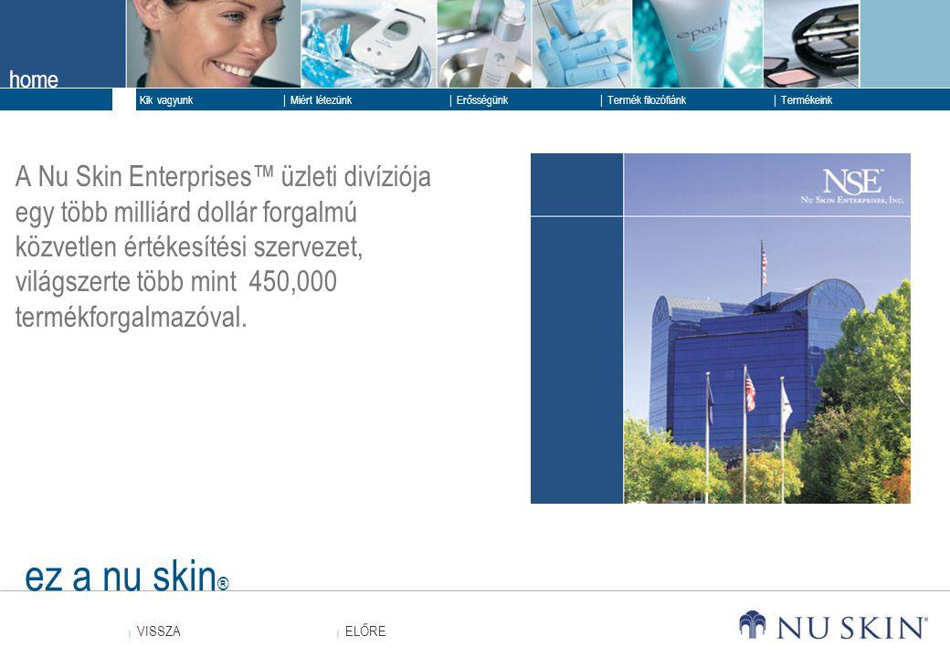 home  ELŐRE ELŐRE  VISSZA VISSZA  Kik vagyunk  Erősségünk  Termék filozófiánk  Termékeink  Miért létezünk ez a nu skin ® A Nu Skin Enterprises™