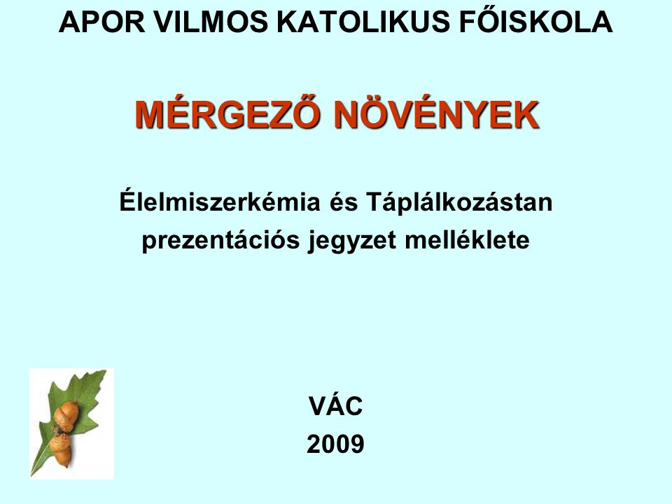 APOR VILMOS KATOLIKUS FŐISKOLA MÉRGEZŐ NÖVÉNYEK Élelmiszerkémia és Táplálkozástan prezentációs jegyzet melléklete VÁC 2009