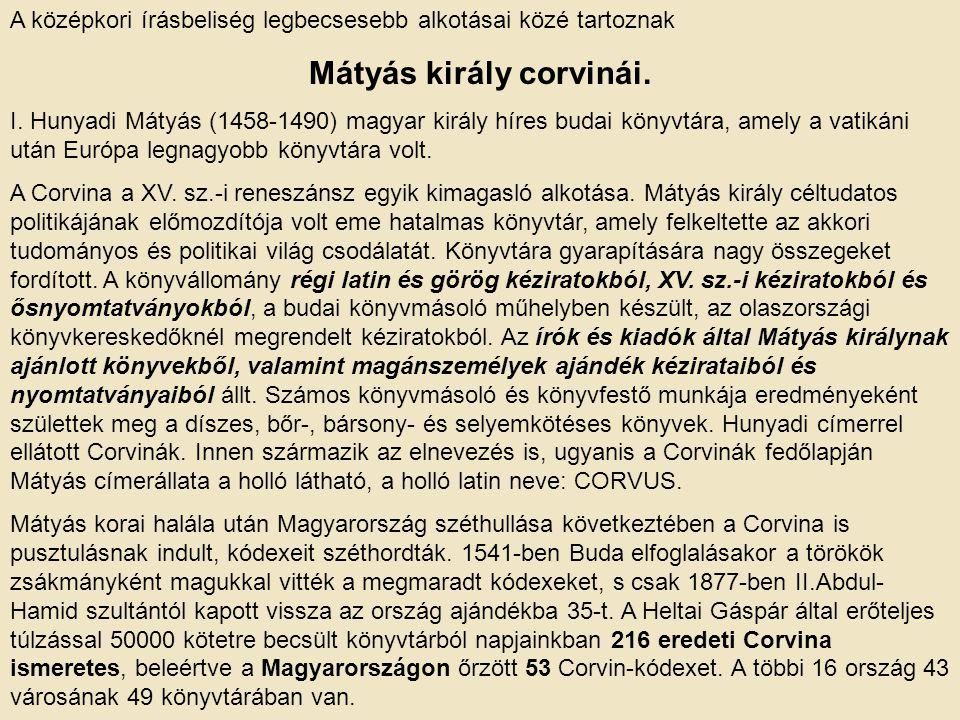 A középkori írásbeliség legbecsesebb alkotásai közé tartoznak Mátyás király corvinái. I. Hunyadi Mátyás (1458-1490) magyar király híres budai könyvtár