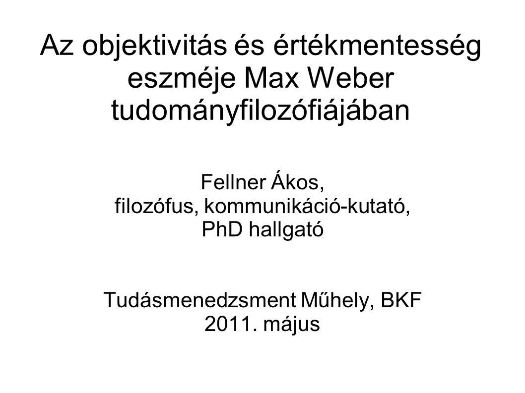 Az objektivitás és értékmentesség eszméje Max Weber tudományfilozófiájában Fellner Ákos, filozófus, kommunikáció-kutató, PhD hallgató Tudásmenedzsment