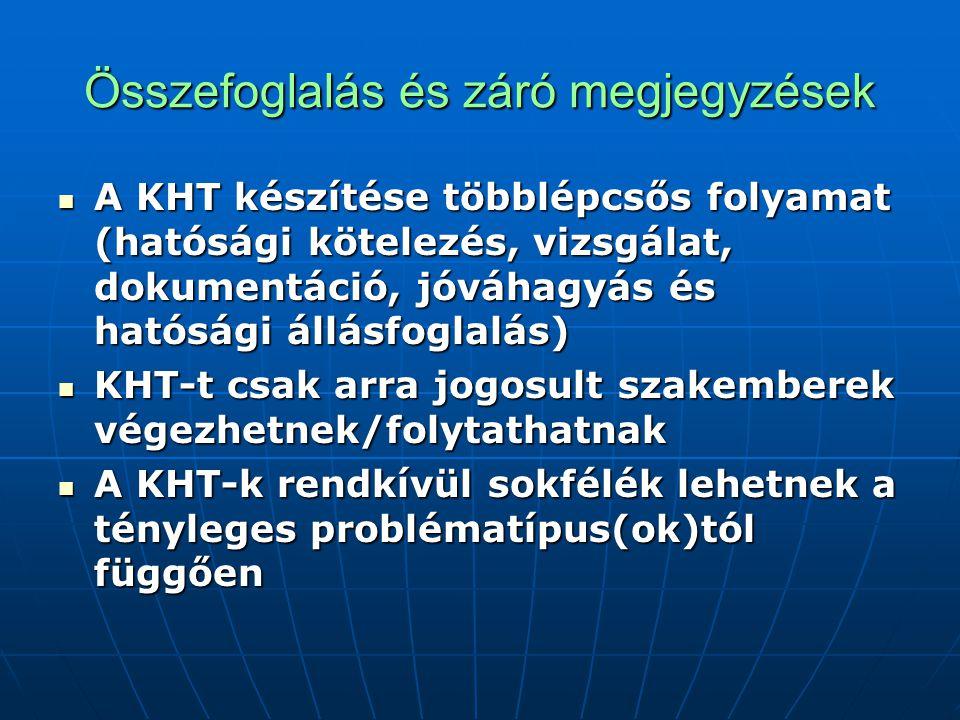 Összefoglalás és záró megjegyzések A KHT készítése többlépcsős folyamat (hatósági kötelezés, vizsgálat, dokumentáció, jóváhagyás és hatósági állásfoglalás) A KHT készítése többlépcsős folyamat (hatósági kötelezés, vizsgálat, dokumentáció, jóváhagyás és hatósági állásfoglalás) KHT-t csak arra jogosult szakemberek végezhetnek/folytathatnak KHT-t csak arra jogosult szakemberek végezhetnek/folytathatnak A KHT-k rendkívül sokfélék lehetnek a tényleges problématípus(ok)tól függően A KHT-k rendkívül sokfélék lehetnek a tényleges problématípus(ok)tól függően