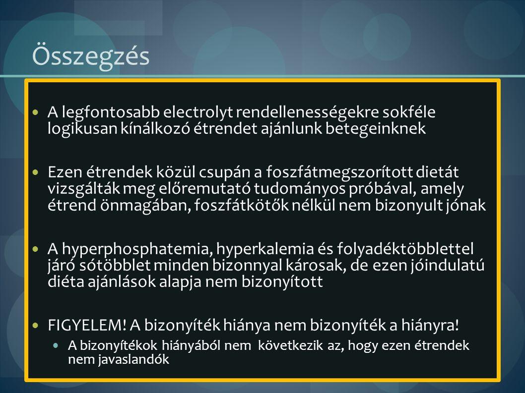Összegzés A legfontosabb electrolyt rendellenességekre sokféle logikusan kínálkozó étrendet ajánlunk betegeinknek Ezen étrendek közül csupán a foszfátmegszorított dietát vizsgálták meg előremutató tudományos próbával, amely étrend önmagában, foszfátkötők nélkül nem bizonyult jónak A hyperphosphatemia, hyperkalemia és folyadéktöbblettel járó sótöbblet minden bizonnyal károsak, de ezen jóindulatú diéta ajánlások alapja nem bizonyított FIGYELEM.
