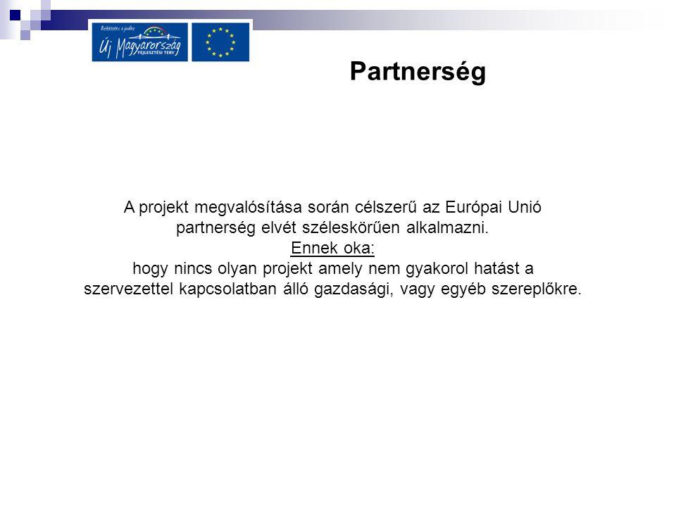 Partnerség A projekt megvalósítása során célszerű az Európai Unió partnerség elvét széleskörűen alkalmazni. Ennek oka: hogy nincs olyan projekt amely