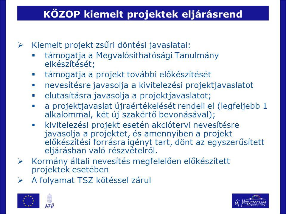 KÖZOP kiemelt projektek eljárásrend  Kiemelt projekt zsűri döntési javaslatai:  támogatja a Megvalósíthatósági Tanulmány elkészítését;  támogatja a projekt további előkészítését  nevesítésre javasolja a kivitelezési projektjavaslatot  elutasításra javasolja a projektjavaslatot;  a projektjavaslat újraértékelését rendeli el (legfeljebb 1 alkalommal, két új szakértő bevonásával);  kivitelezési projekt esetén akciótervi nevesítésre javasolja a projektet, és amennyiben a projekt előkészítési forrásra igényt tart, dönt az egyszerűsített eljárásban való részvételről.