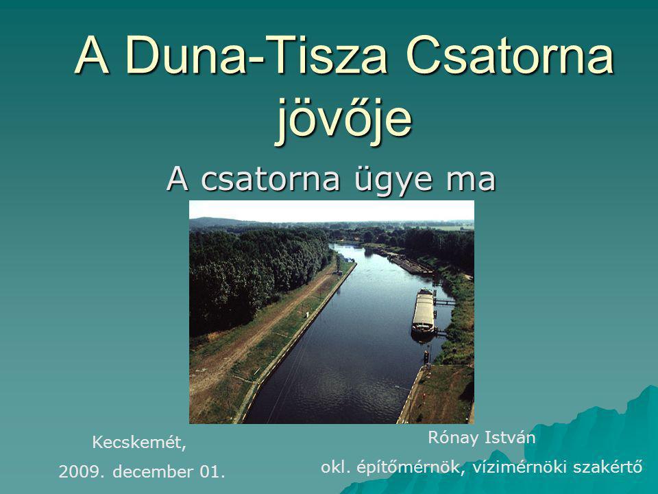 A Duna-Tisza Csatorna jövője A csatorna ügye ma Kecskemét, 2009. december 01. Rónay István okl. építőmérnök, vízimérnöki szakértő