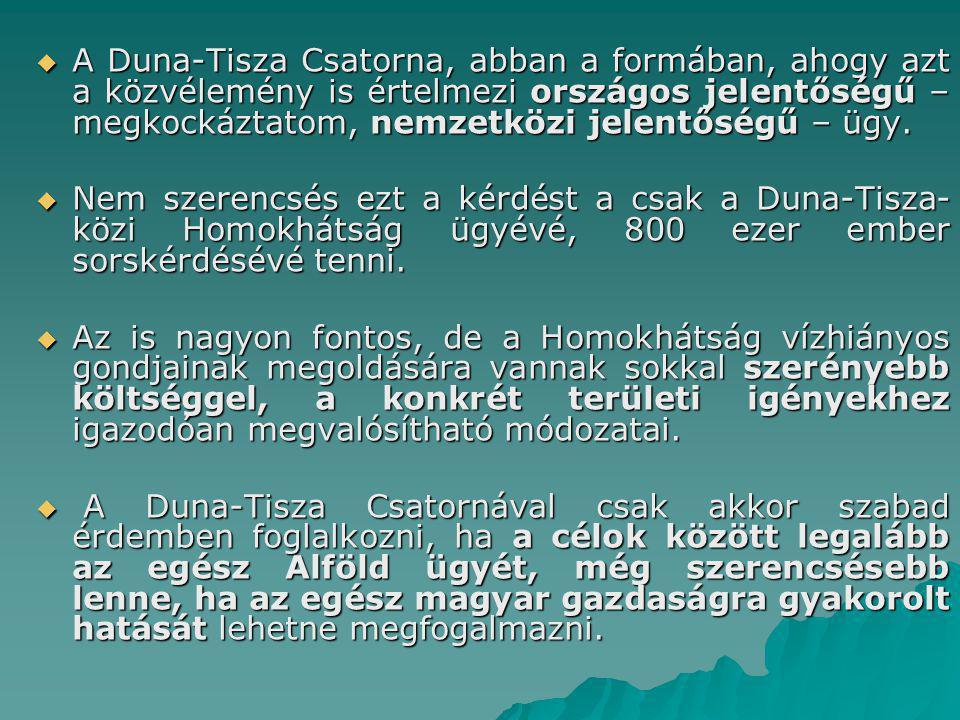  A Duna-Tisza Csatorna, abban a formában, ahogy azt a közvélemény is értelmezi országos jelentőségű – megkockáztatom, nemzetközi jelentőségű – ügy. 