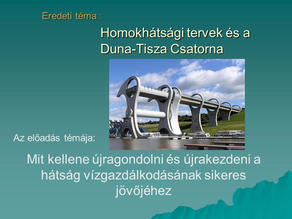Eredeti téma : Homokhátsági tervek és a Duna-Tisza Csatorna Az előadás témája: Mit kellene újragondolni és újrakezdeni a hátság vízgazdálkodásának sik