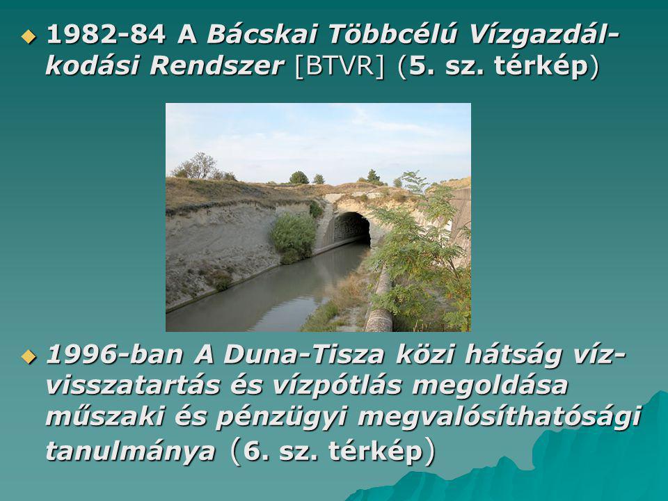  1982-84 A Bácskai Többcélú Vízgazdál- kodási Rendszer [BTVR] (5. sz. térkép)  1996-ban A Duna-Tisza közi hátság víz- visszatartás és vízpótlás mego