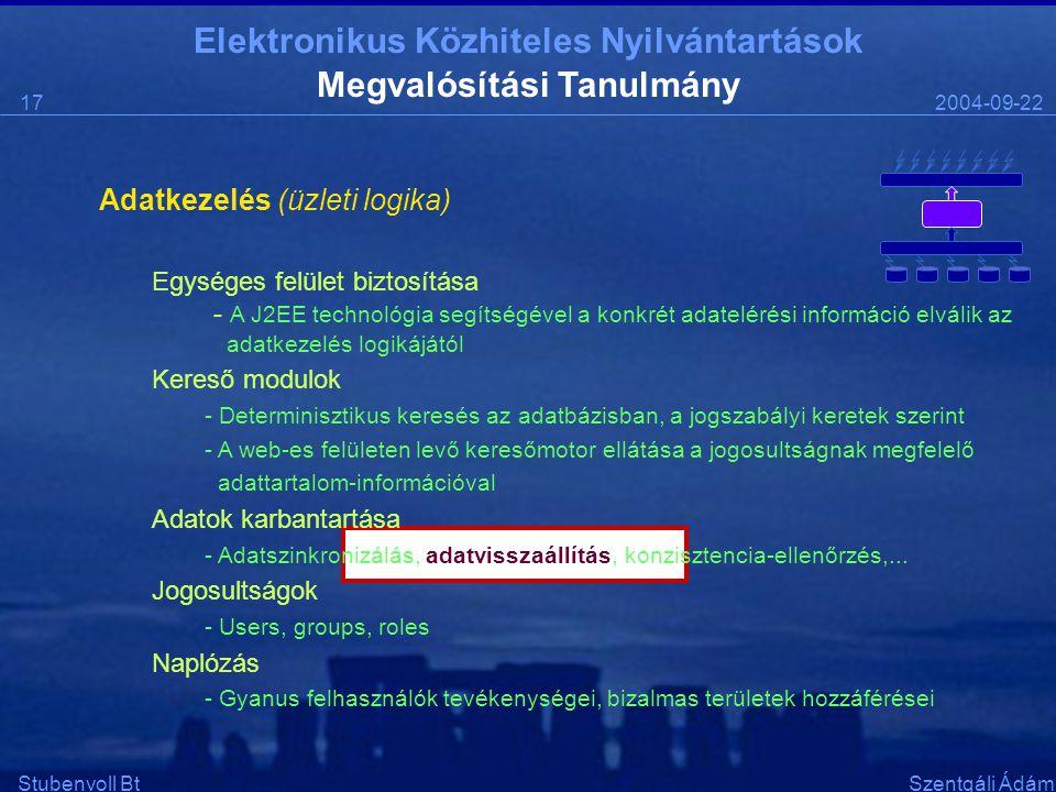 Elektronikus Közhiteles Nyilvántartások 2004-09-2217 Stubenvoll BtSzentgáli Ádám Megvalósítási Tanulmány Adatkezelés (üzleti logika) Egységes felület biztosítása - A J2EE technológia segítségével a konkrét adatelérési információ elválik az adatkezelés logikájától Kereső modulok - Determinisztikus keresés az adatbázisban, a jogszabályi keretek szerint - A web-es felületen levő keresőmotor ellátása a jogosultságnak megfelelő adattartalom-információval Adatok karbantartása - Adatszinkronizálás, adatvisszaállítás, konzisztencia-ellenőrzés,...