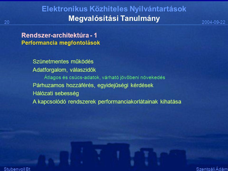 Elektronikus Közhiteles Nyilvántartások 2004-09-2220 Stubenvoll BtSzentgáli Ádám Megvalósítási Tanulmány Performancia megfontolások Szünetmentes működés Adatforgalom, válaszidők Átlagos és csúcs-adatok, várható jövőbeni növekedés Párhuzamos hozzáférés, egyidejűségi kérdések Hálózati sebesség A kapcsolódó rendszerek performanciakorlátainak kihatása Rendszer-architektúra - 1