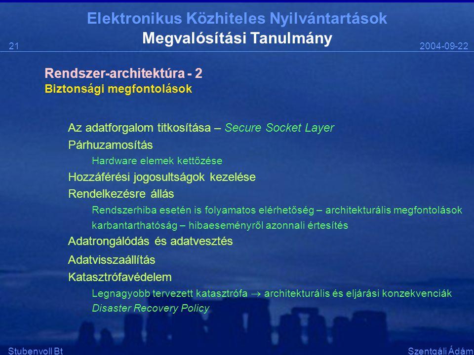 Elektronikus Közhiteles Nyilvántartások 2004-09-2221 Stubenvoll BtSzentgáli Ádám Megvalósítási Tanulmány Biztonsági megfontolások Az adatforgalom titkosítása – Secure Socket Layer Párhuzamosítás Hardware elemek kettőzése Hozzáférési jogosultságok kezelése Rendelkezésre állás Rendszerhiba esetén is folyamatos elérhetőség – architekturális megfontolások karbantarthatóság – hibaeseményről azonnali értesítés Adatrongálódás és adatvesztés Adatvisszaállítás Katasztrófavédelem Legnagyobb tervezett katasztrófa  architekturális és eljárási konzekvenciák Disaster Recovery Policy Rendszer-architektúra - 2