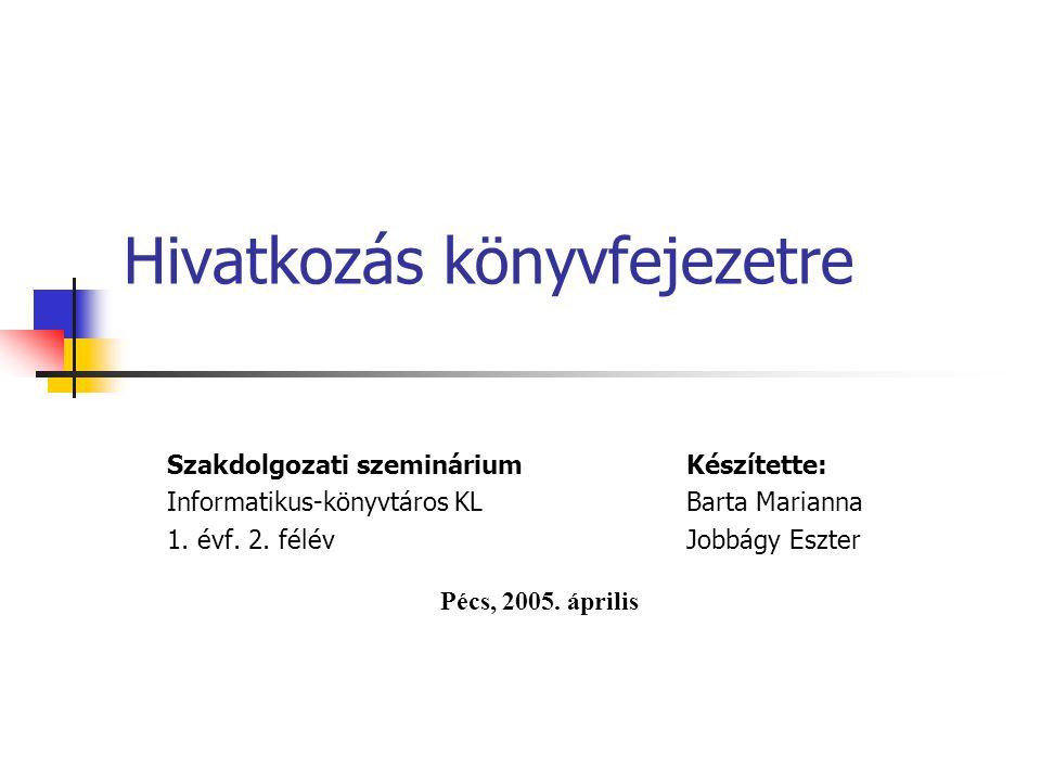 Hivatkozás könyvfejezetre Szakdolgozati szemináriumKészítette: Informatikus-könyvtáros KLBarta Marianna 1. évf. 2. félévJobbágy Eszter Pécs, 2005. ápr