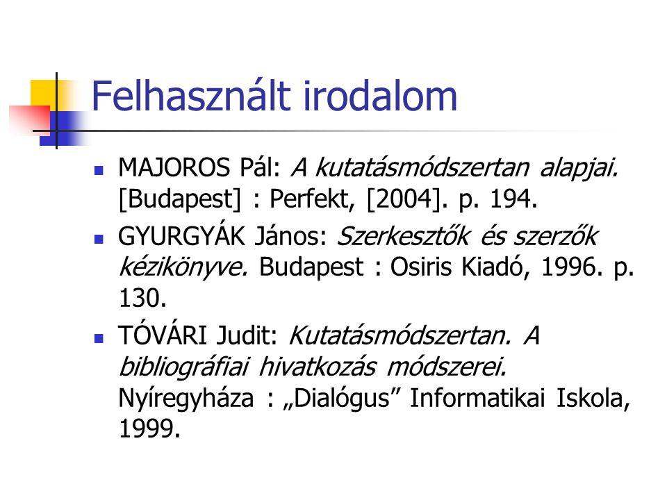 Felhasznált irodalom MAJOROS Pál: A kutatásmódszertan alapjai. [Budapest] : Perfekt, [2004]. p. 194. GYURGYÁK János: Szerkesztők és szerzők kézikönyve