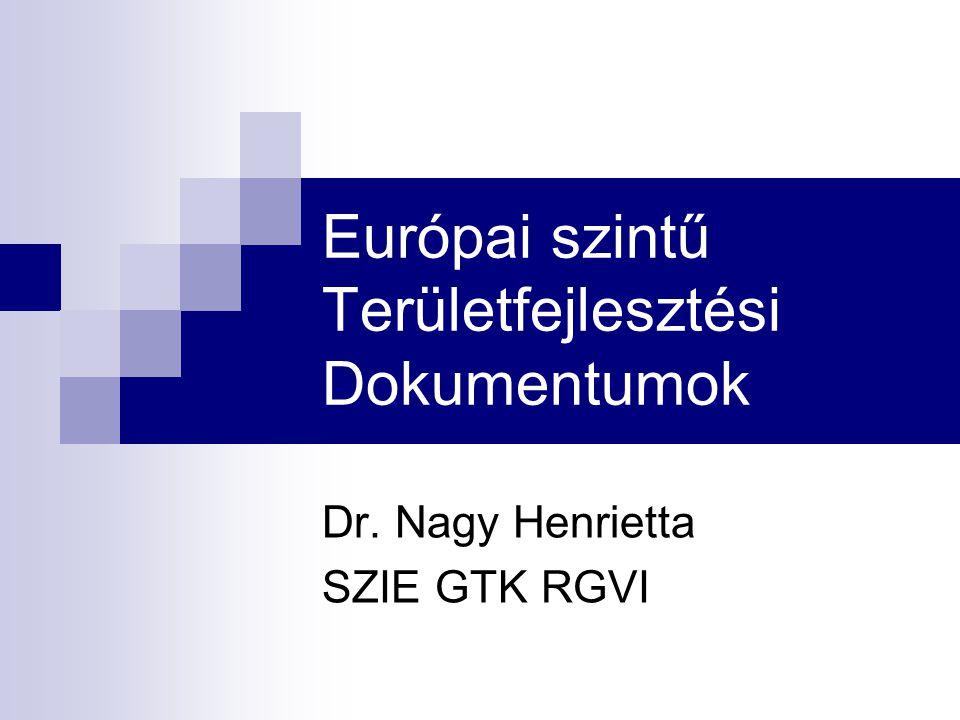 Európai szintű Területfejlesztési Dokumentumok Dr. Nagy Henrietta SZIE GTK RGVI