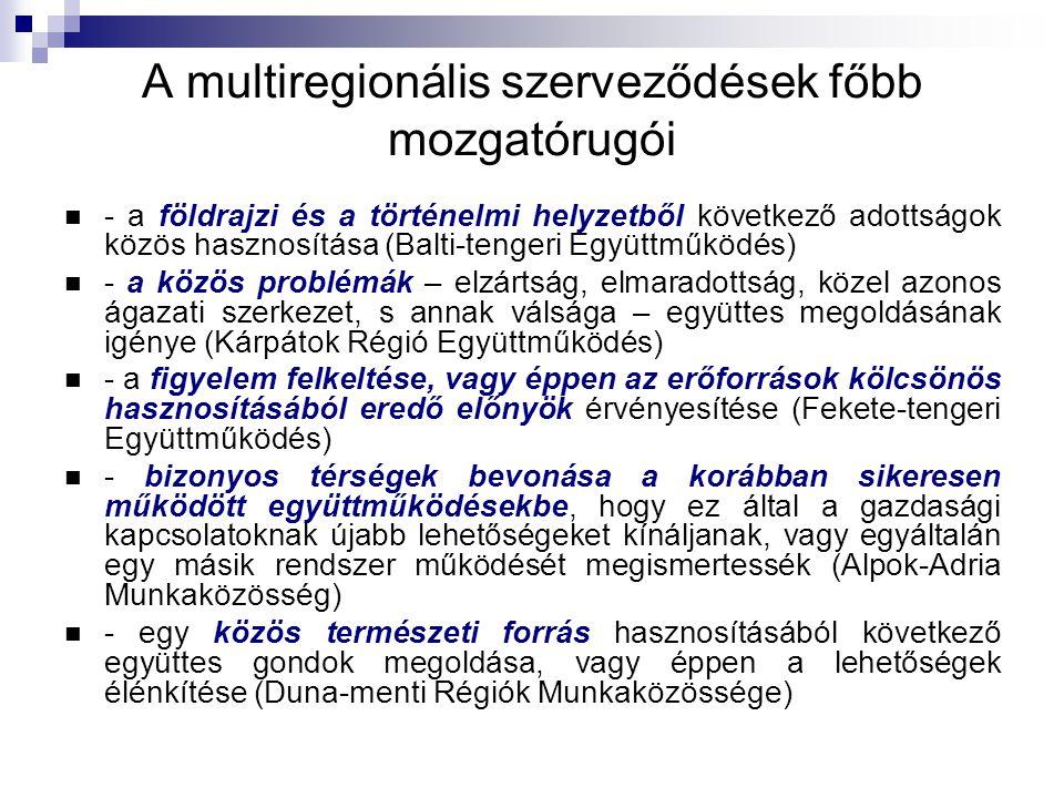 A multiregionális szerveződések főbb mozgatórugói - a földrajzi és a történelmi helyzetből következő adottságok közös hasznosítása (Balti-tengeri Együttműködés) - a közös problémák – elzártság, elmaradottság, közel azonos ágazati szerkezet, s annak válsága – együttes megoldásának igénye (Kárpátok Régió Együttműködés) - a figyelem felkeltése, vagy éppen az erőforrások kölcsönös hasznosításából eredő előnyök érvényesítése (Fekete-tengeri Együttműködés) - bizonyos térségek bevonása a korábban sikeresen működött együttműködésekbe, hogy ez által a gazdasági kapcsolatoknak újabb lehetőségeket kínáljanak, vagy egyáltalán egy másik rendszer működését megismertessék (Alpok-Adria Munkaközösség) - egy közös természeti forrás hasznosításából következő együttes gondok megoldása, vagy éppen a lehetőségek élénkítése (Duna-menti Régiók Munkaközössége)