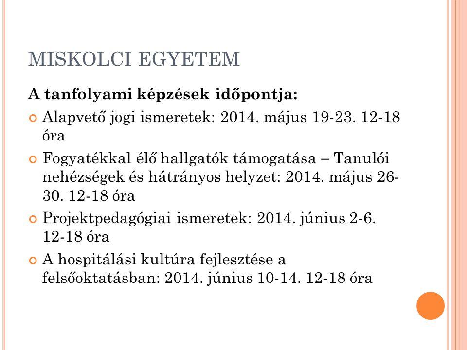 MISKOLCI EGYETEM A tanfolyami képzések időpontja: Alapvető jogi ismeretek: 2014. május 19-23. 12-18 óra Fogyatékkal élő hallgatók támogatása – Tanulói