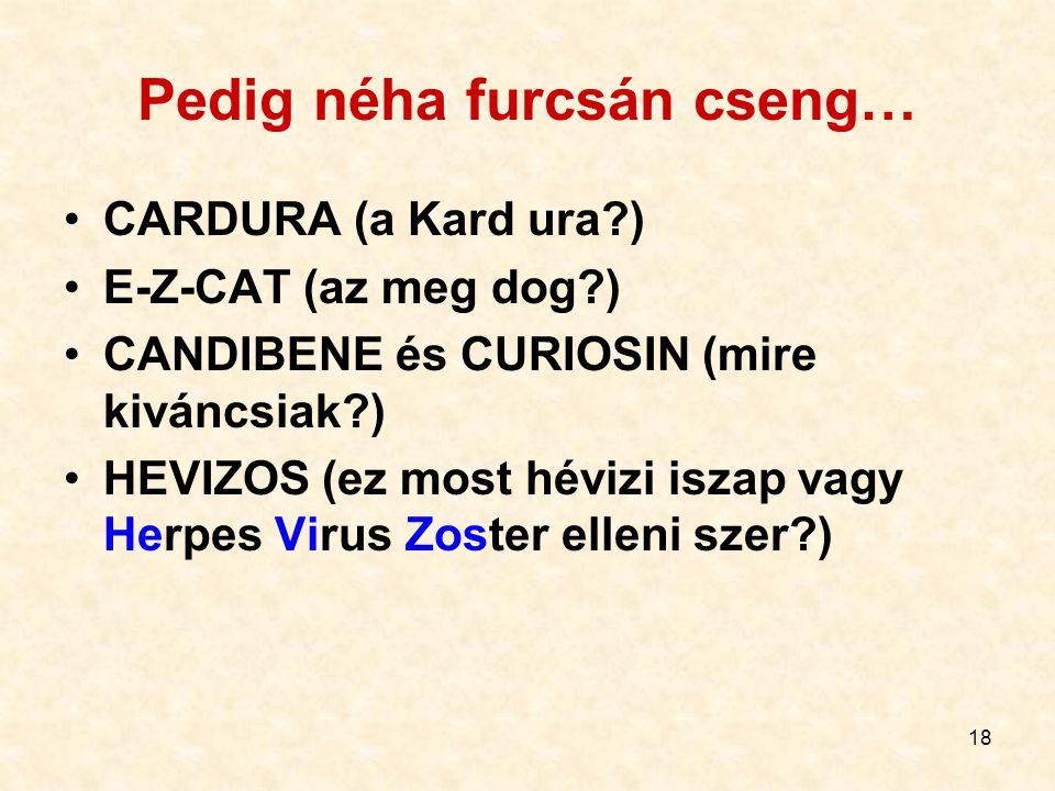 18 Pedig néha furcsán cseng… CARDURA (a Kard ura?) E-Z-CAT (az meg dog?) CANDIBENE és CURIOSIN (mire kiváncsiak?) HEVIZOS (ez most hévizi iszap vagy H
