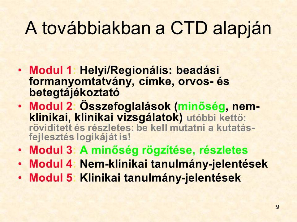 9 A továbbiakban a CTD alapján Modul 1: Helyi/Regionális: beadási formanyomtatvány, címke, orvos- és betegtájékoztató Modul 2: Összefoglalások (minőség, nem- klinikai, klinikai vizsgálatok) utóbbi kettő: rövidített és részletes: be kell mutatni a kutatás- fejlesztés logikáját is.