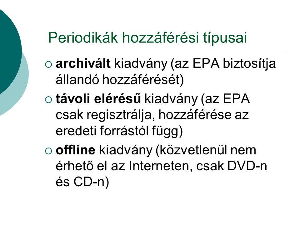 Periodikák hozzáférési típusai  archivált kiadvány (az EPA biztosítja állandó hozzáférését)  távoli elérésű kiadvány (az EPA csak regisztrálja, hozz