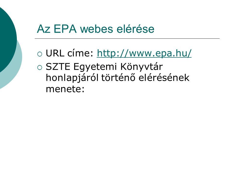 Az EPA webes elérése  URL címe: http://www.epa.hu/http://www.epa.hu/  SZTE Egyetemi Könyvtár honlapjáról történő elérésének menete:
