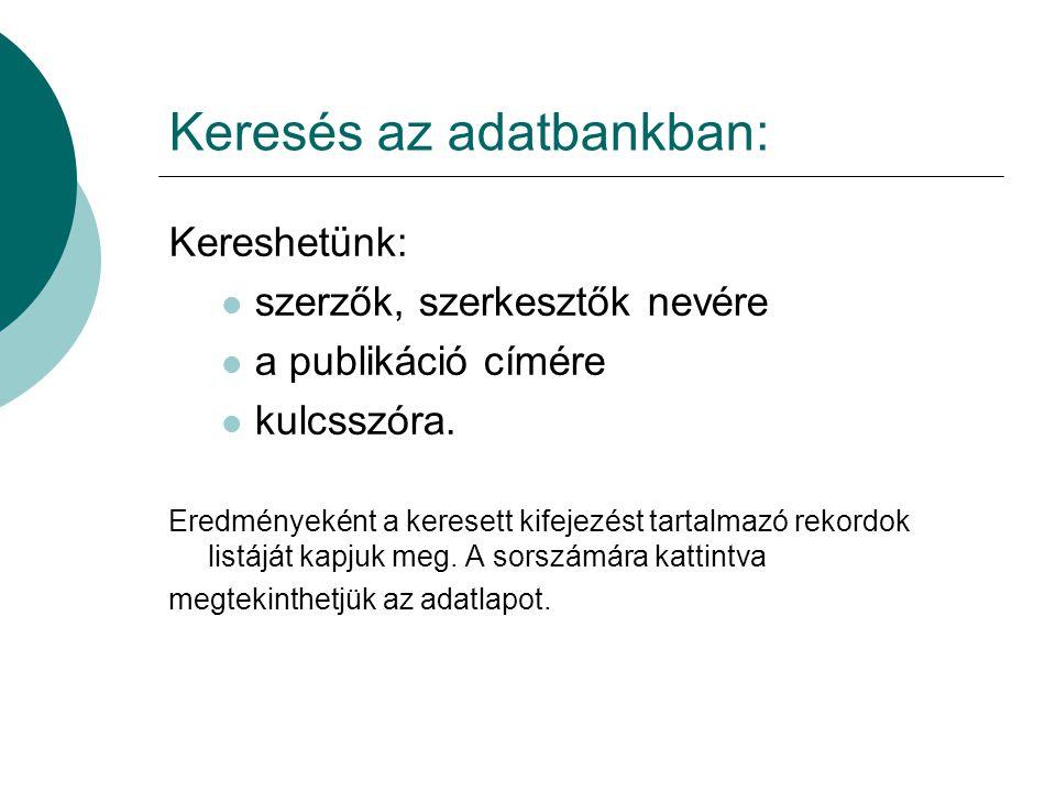 Keresés az adatbankban: Kereshetünk: szerzők, szerkesztők nevére a publikáció címére kulcsszóra. Eredményeként a keresett kifejezést tartalmazó rekord