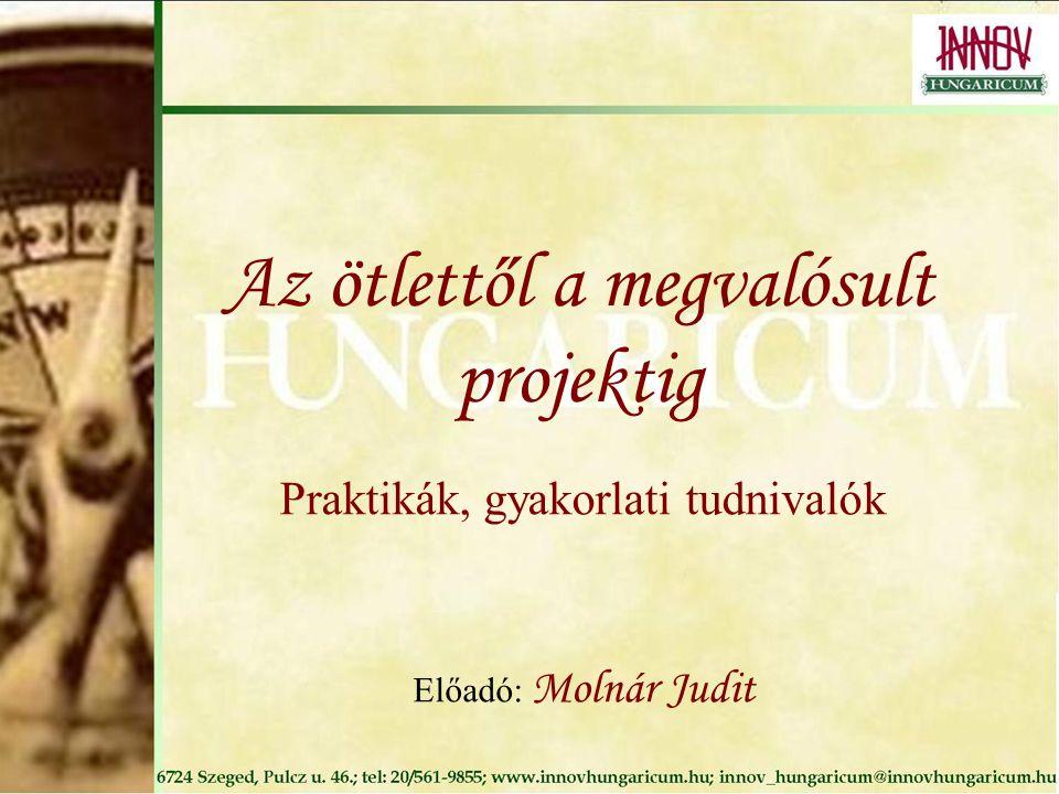 Az ötlettől a megvalósult projektig Praktikák, gyakorlati tudnivalók Előadó: Molnár Judit