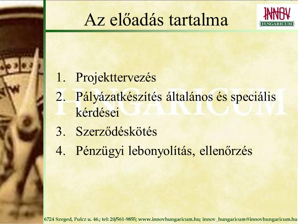 Az előadás tartalma 1.Projekttervezés 2.Pályázatkészítés általános és speciális kérdései 3.Szerződéskötés 4.Pénzügyi lebonyolítás, ellenőrzés