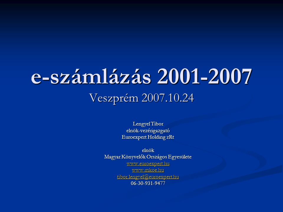 e-számlázás 2001-2007 Veszprém 2007.10.24 Lengyel Tibor elnök-vezérigazgató Euroexpert Holding zRt elnök Magyar Könyvelők Országos Egyesülete www.euroexpert.hu www.mkoe.hu tibor.lengyel@euroexpert.hu 06-30-931-9477