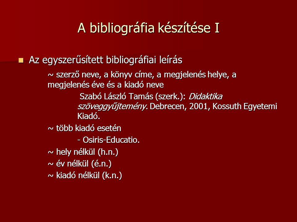 A bibliográfia készítése I Az egyszerűsített bibliográfiai leírás Az egyszerűsített bibliográfiai leírás ~ szerző neve, a könyv címe, a megjelenés hel