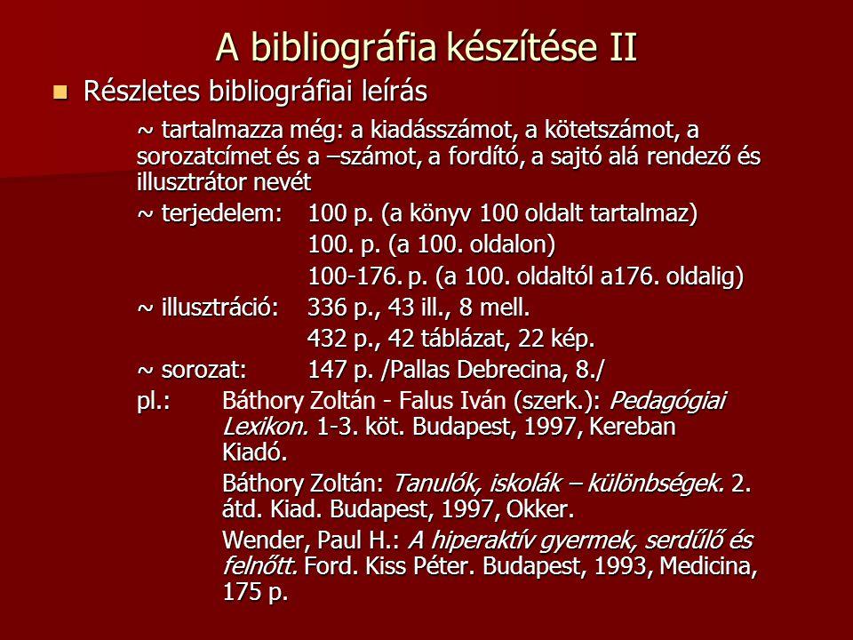 A bibliográfia készítése II Részletes bibliográfiai leírás Részletes bibliográfiai leírás ~ tartalmazza még: a kiadásszámot, a kötetszámot, a sorozatcímet és a –számot, a fordító, a sajtó alá rendező és illusztrátor nevét ~ terjedelem: 100 p.