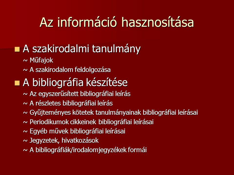 Az információ hasznosítása A szakirodalmi tanulmány A szakirodalmi tanulmány ~ Műfajok ~ A szakirodalom feldolgozása A bibliográfia készítése A bibliográfia készítése ~ Az egyszerűsített bibliográfiai leírás ~ A részletes bibliográfiai leírás ~ Gyűjteményes kötetek tanulmányainak bibliográfiai leírásai ~ Periodikumok cikkeinek bibliográfiai leírásai ~ Egyéb művek bibliográfiai leírásai ~ Jegyzetek, hivatkozások ~ A bibliográfiák/irodalomjegyzékek formái