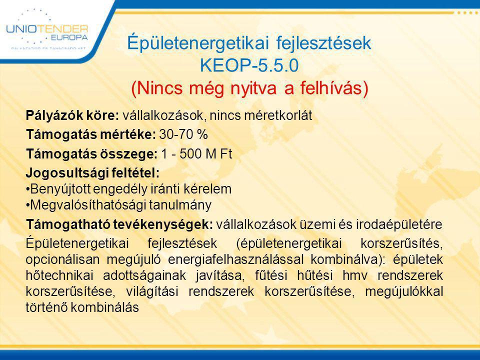 Megújuló energiaforrás alapú hő- és villamos energia termelés KEOP-4.10.0 (Nincs még nyitva a felhívás) Pályázók köre: mikro-, kis-, középvállalkozás Támogatás mértéke: 30-60 % Támogatás összege: 1 - 50 M Ft Jogosultsági feltétel: Benyújtott engedély iránti kérelem Megvalósíthatósági tanulmány Támogatható tevékenységek: Napenergia (hmv, fűtési igény), biomassza (hmv, fűtési igény), biogáz, depóniagáz előállítás, geotermikus energia használat, hőszivattyús rendszerek kialakítása, hűtés megújuló energiaforrással, megújuló energia források kombinálása, megújulók közösségi távfűtő rendszerben történő hasznosítása, villamos energia előállítása megújuló energiaforrásból