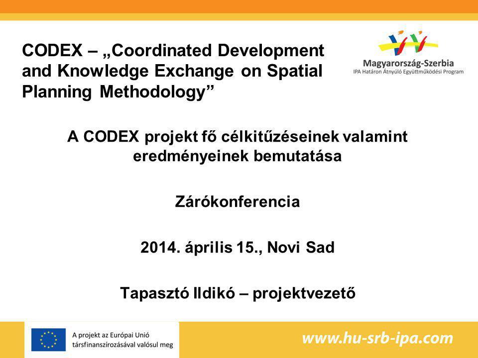 """CODEX – """"Coordinated Development and Knowledge Exchange on Spatial Planning Methodology A CODEX projekt fő célkitűzéseinek valamint eredményeinek bemutatása Zárókonferencia 2014."""