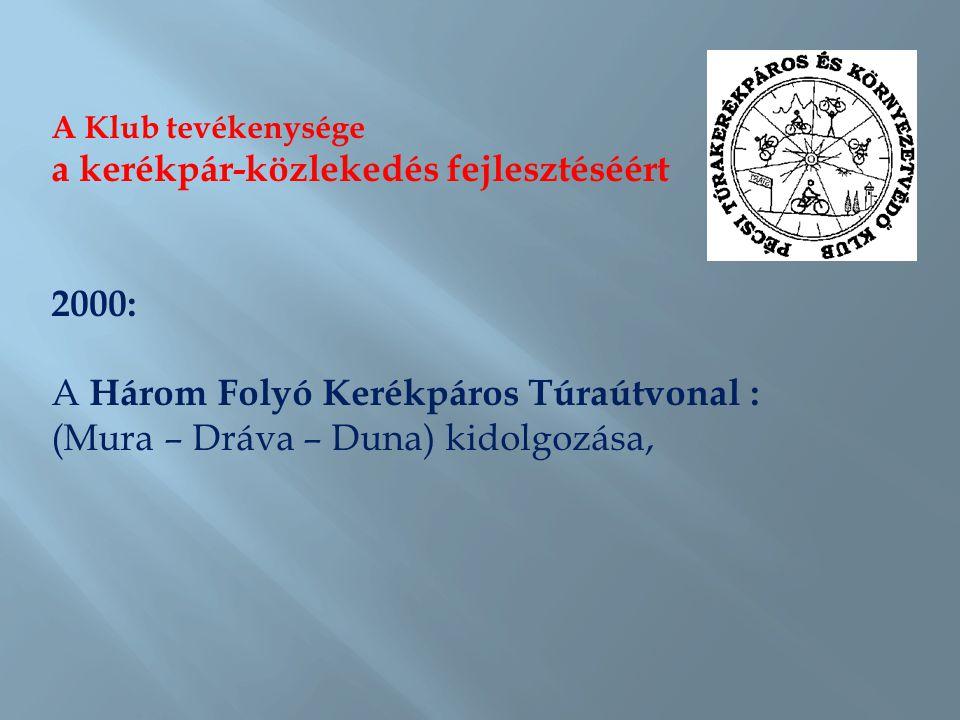 A Klub tevékenysége a kerékpár-közlekedés fejlesztéséért 2000: A Három Folyó Kerékpáros Túraútvonal : (Mura – Dráva – Duna) kidolgozása,