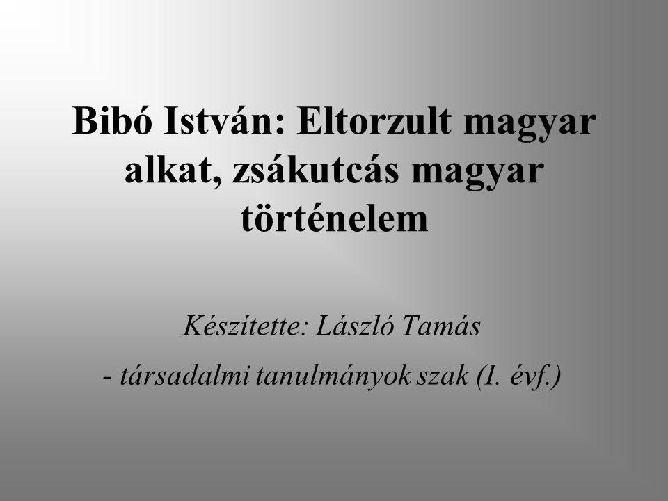 Bibó István: Eltorzult magyar alkat, zsákutcás magyar történelem Készítette: László Tamás - társadalmi tanulmányok szak (I.