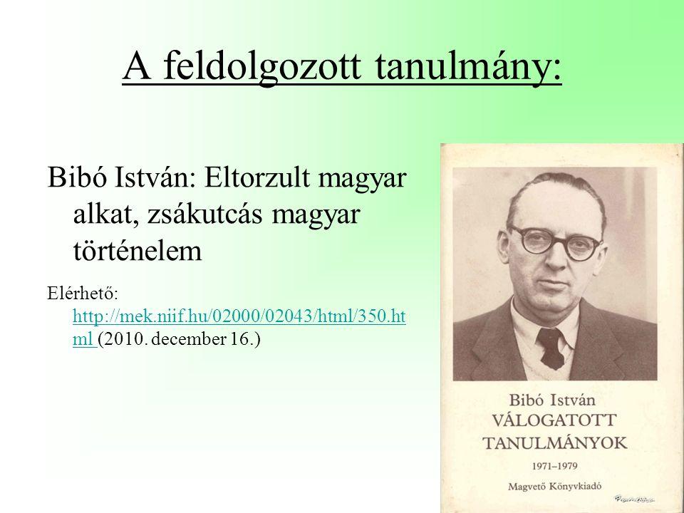 A feldolgozott tanulmány: Bibó István: Eltorzult magyar alkat, zsákutcás magyar történelem Elérhető: http://mek.niif.hu/02000/02043/html/350.ht ml (2010.