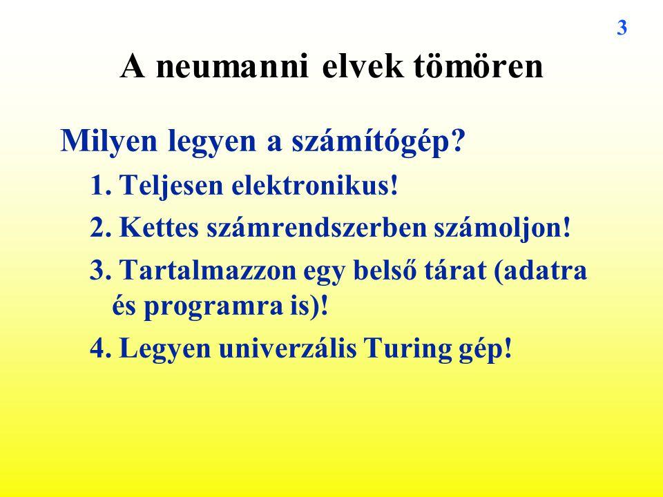 3 A neumanni elvek tömören Milyen legyen a számítógép? 1. Teljesen elektronikus! 2. Kettes számrendszerben számoljon! 3. Tartalmazzon egy belső tárat