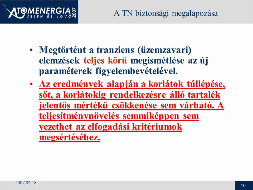 2007.04.18. 10 A TN biztonsági megalapozása Megtörtént a tranziens (üzemzavari) elemzések teljes körű megismétlése az új paraméterek figyelembevételév