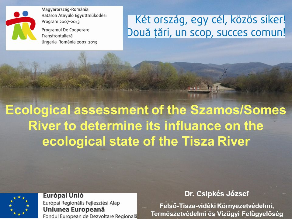 Ecological assessment of the Szamos/Somes River to determine its influance on the ecological state of the Tisza River Dr. Csipkés József Felső-Tisza-v