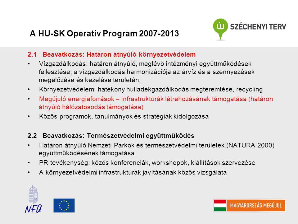 A HU-SK Operatív Program 2007-2013 2.1 Beavatkozás: Határon átnyúló környezetvédelem Vízgazdálkodás: határon átnyúló, meglévő intézményi együttműködések fejlesztése; a vízgazdálkodás harmonizációja az árvíz és a szennyezések megelőzése és kezelése területén; Környezetvédelem: hatékony hulladékgazdálkodás megteremtése, recycling Megújuló energiaforrások – infrastruktúrák létrehozásának támogatása (határon átnyúló hálózatosodás támogatása) Közös programok, tanulmányok és stratégiák kidolgozása 2.2 Beavatkozás: Természetvédelmi együttműködés Határon átnyúló Nemzeti Parkok és természetvédelmi területek (NATURA 2000) együttműködésének támogatása PR-tevékenység: közös konferenciák, workshopok, kiállítások szervezése A környezetvédelmi infrastruktúrák javításának közös vizsgálata
