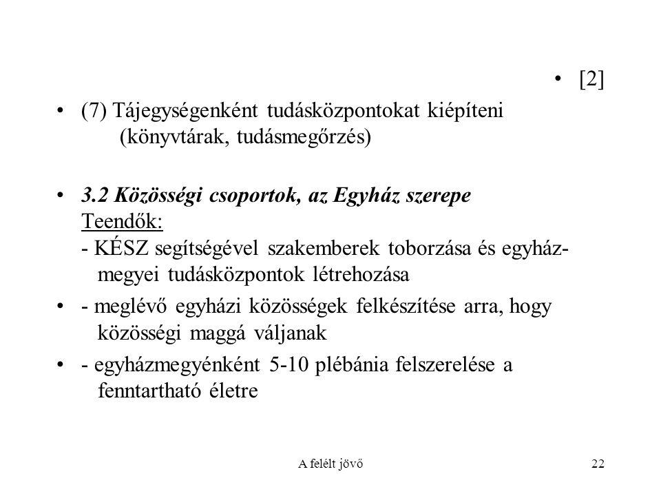A felélt jövő22 [2] (7) Tájegységenként tudásközpontokat kiépíteni (könyvtárak, tudásmegőrzés) 3.2 Közösségi csoportok, az Egyház szerepe Teendők: - KÉSZ segítségével szakemberek toborzása és egyház- megyei tudásközpontok létrehozása - meglévő egyházi közösségek felkészítése arra, hogy közösségi maggá váljanak - egyházmegyénként 5-10 plébánia felszerelése a fenntartható életre
