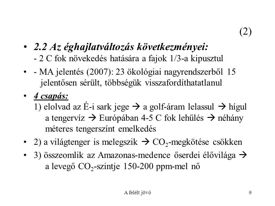 A felélt jövő9 (2) 2.2 Az éghajlatváltozás következményei: - 2 C fok növekedés hatására a fajok 1/3-a kipusztul - MA jelentés (2007): 23 ökológiai nagyrendszerből 15 jelentősen sérült, többségük visszafordíthatatlanul 4 csapás: 1) elolvad az É-i sark jege  a golf-áram lelassul  hígul a tengervíz  Európában 4-5 C fok lehűlés  néhány méteres tengerszínt emelkedés 2) a világtenger is melegszik  CO 2 -megkötése csökken 3) összeomlik az Amazonas-medence őserdei élővilága  a levegő CO 2 -szintje 150-200 ppm-mel nő