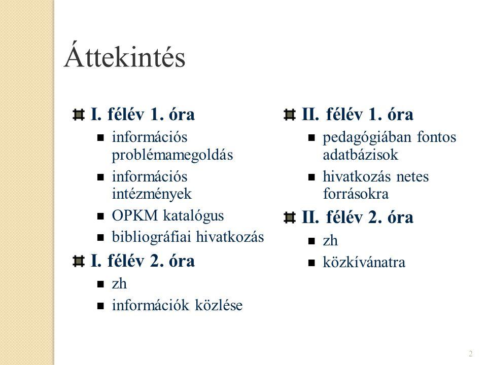 2 Áttekintés I. félév 1. óra információs problémamegoldás információs intézmények OPKM katalógus bibliográfiai hivatkozás I. félév 2. óra zh informáci