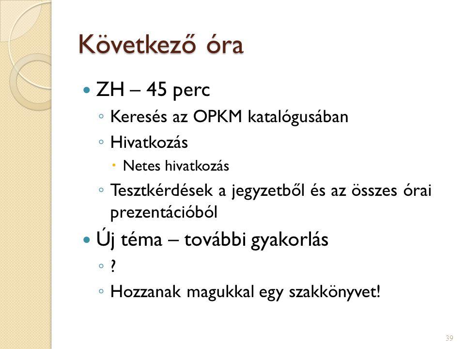 Következő óra ZH – 45 perc ◦ Keresés az OPKM katalógusában ◦ Hivatkozás  Netes hivatkozás ◦ Tesztkérdések a jegyzetből és az összes órai prezentációb