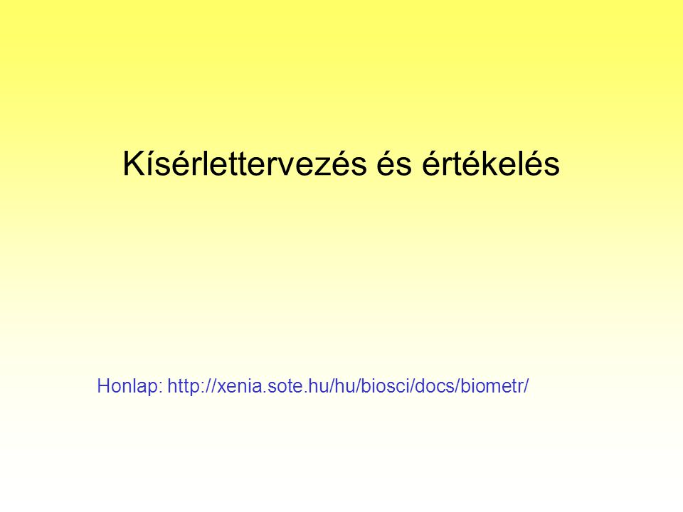 Kísérlettervezés és értékelés Honlap: http://xenia.sote.hu/hu/biosci/docs/biometr/