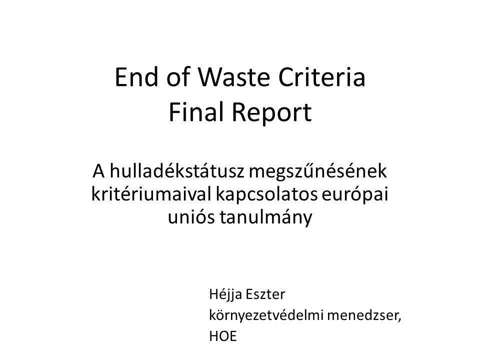 End of Waste Criteria Final Report A hulladékstátusz megszűnésének kritériumaival kapcsolatos európai uniós tanulmány Héjja Eszter környezetvédelmi me
